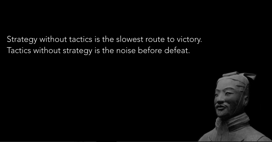 Strategy without tactics is the slowest route to victory. Tactics without strategy is the noise before defeat.